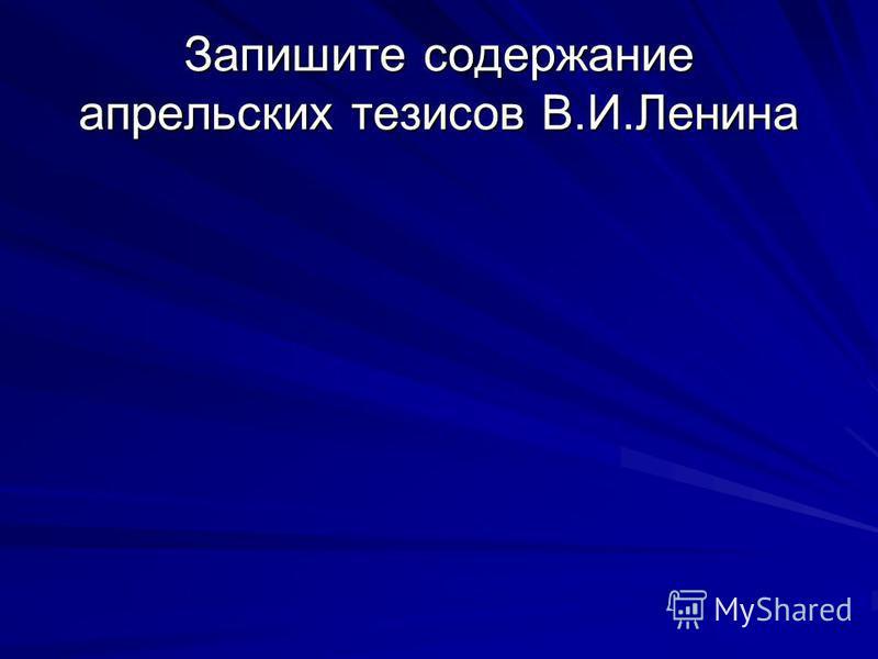 Запишите содержание апрельских тезисов В.И.Ленина