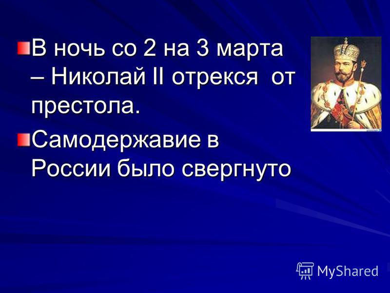 В ночь со 2 на 3 марта – Николай II отрекся от престола. Самодержавие в России было свергнуто