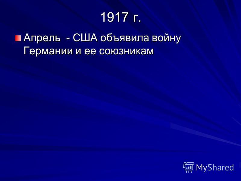 1917 г. Апрель - США объявила войну Германии и ее союзникам