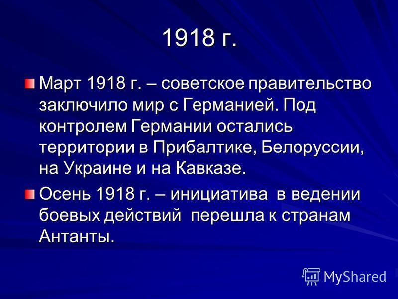 1918 г. Март 1918 г. – советское правительство заключило мир с Германией. Под контролем Германии остались территории в Прибалтике, Белоруссии, на Украине и на Кавказе. Осень 1918 г. – инициатива в ведении боевых действий перешла к странам Антанты.