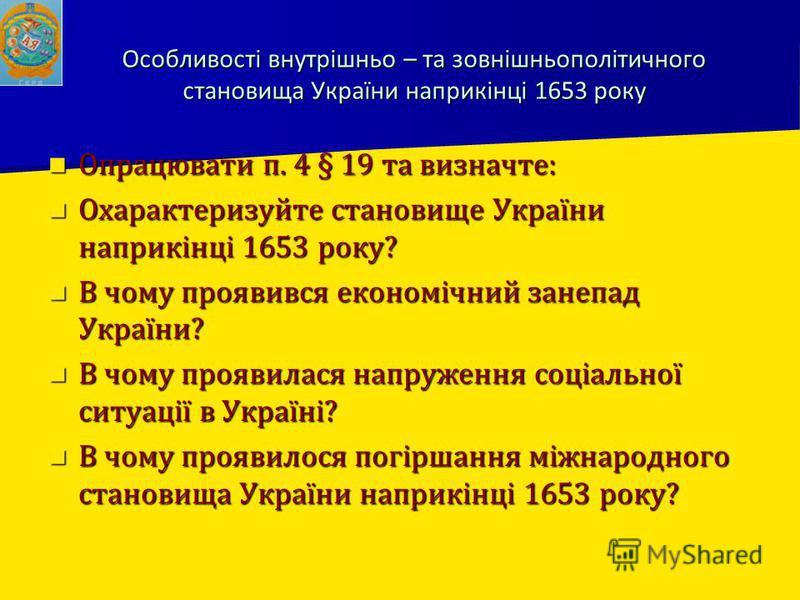 Особливості внутрішньо – та зовнішньополітичного становища України наприкінці 1653 року Опрацювати п. 4 § 19 та визначте: Опрацювати п. 4 § 19 та визначте: Охарактеризуйте становище України наприкінці 1653 року? Охарактеризуйте становище України напр