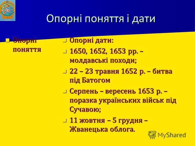 Опорні поняття і дати Опорні поняття Опорні поняття Опорні дати: Опорні дати: 1650, 1652, 1653 рр. – молдавські походи; 1650, 1652, 1653 рр. – молдавські походи; 22 – 23 травня 1652 р. – битва під Батогом 22 – 23 травня 1652 р. – битва під Батогом Се