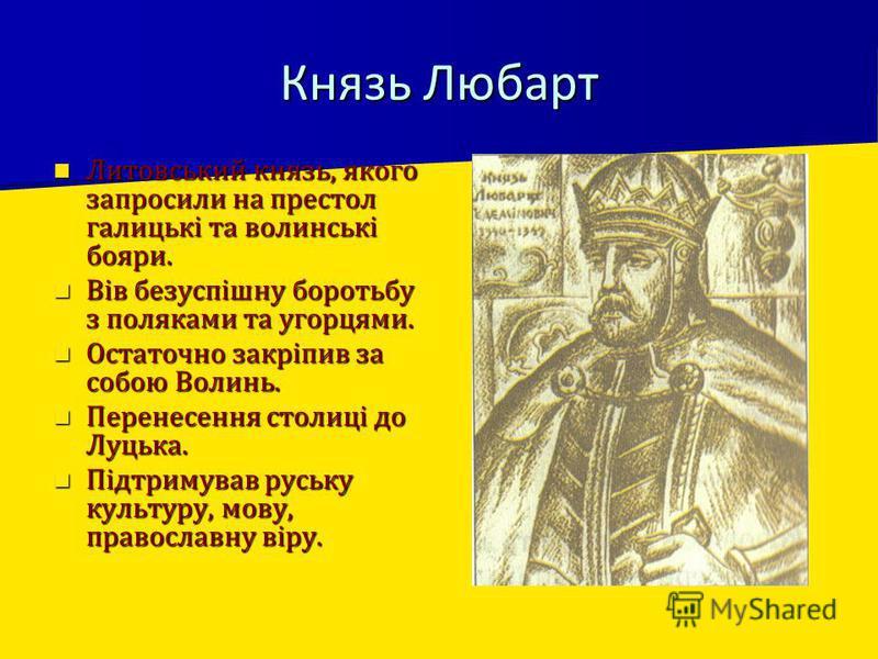 Князь Любарт Литовський князь, якого запросили на престол галицькі та волинські бояри. Литовський князь, якого запросили на престол галицькі та волинські бояри. Вів безуспішну боротьбу з поляками та угорцями. Вів безуспішну боротьбу з поляками та уго