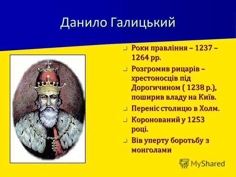 Данило Галицький Роки правління – 1237 – 1264 рр. Роки правління – 1237 – 1264 рр. Розгромив рицарів – хрестоносців під Дорогичином ( 1238 р.), поширив владу на Київ. Розгромив рицарів – хрестоносців під Дорогичином ( 1238 р.), поширив владу на Київ.
