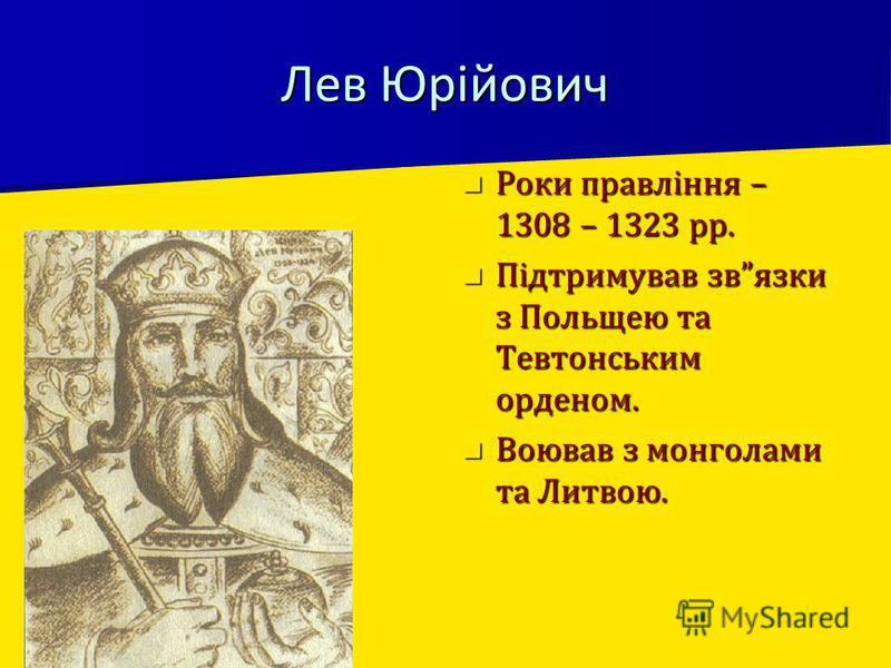 Лев Юрійович Роки правління – 1308 – 1323 рр. Роки правління – 1308 – 1323 рр. Підтримував звязки з Польщею та Тевтонським орденом. Підтримував звязки з Польщею та Тевтонським орденом. Воював з монголами та Литвою. Воював з монголами та Литвою.