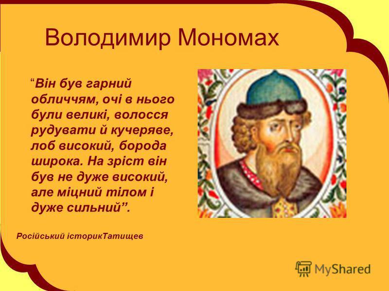 Володимир Мономах Він був гарний обличчям, очі в нього були великі, волосся рудувати й кучеряве, лоб високий, борода широка. На зріст він був не дуже високий, але міцний тілом і дуже сильний. Російський історикТатищев