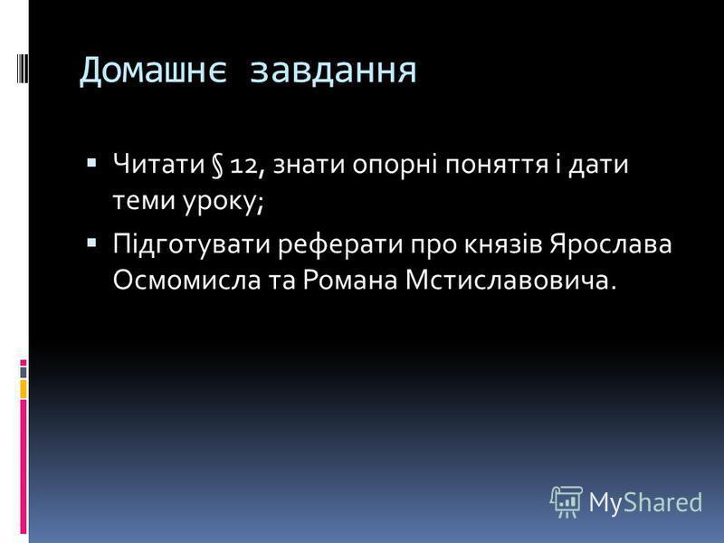 Домашнє завдання Читати § 12, знати опорні поняття і дати теми уроку; Підготувати реферати про князів Ярослава Осмомисла та Романа Мстиславовича.