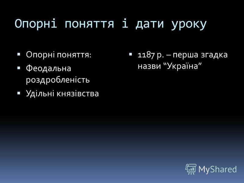 Опорні поняття і дати уроку Опорні поняття: Феодальна роздробленість Удільні князівства 1187 р. – перша згадка назви Україна