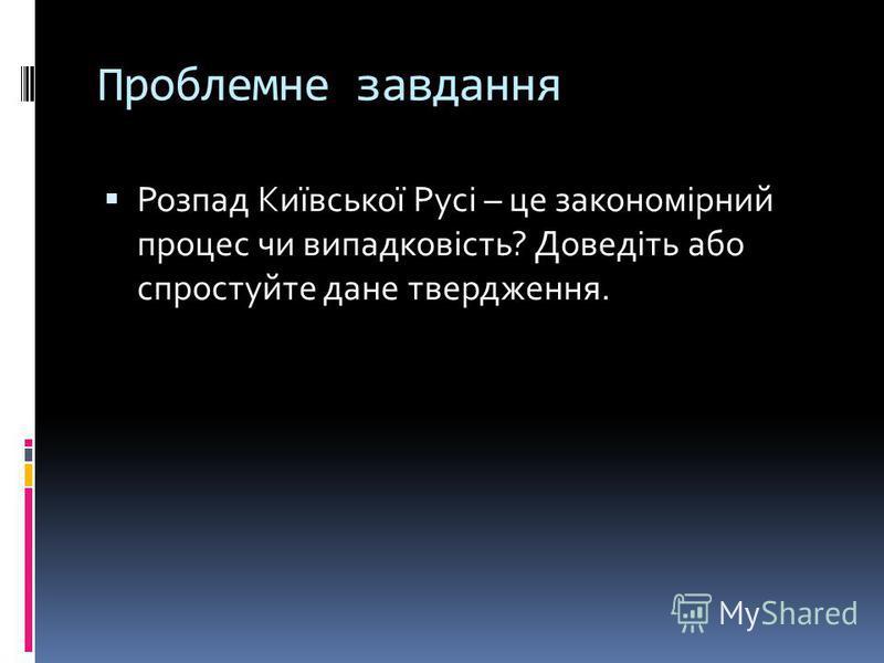 Проблемне завдання Розпад Київської Русі – це закономірний процес чи випадковість? Доведіть або спростуйте дане твердження.