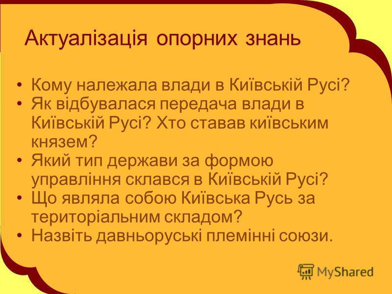 Актуалізація опорних знань Кому належала влади в Київській Русі? Як відбувалася передача влади в Київській Русі? Хто ставав київським князем? Який тип держави за формою управління склався в Київській Русі? Що являла собою Київська Русь за територіаль