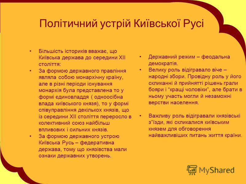 Політичний устрій Київської Русі Більшість істориків вважає, що Київська держава до середини ХІІ століття: За формою державного правління являла собою монархічну країну, але в різні періоди існування монархія була представлена то у формі єдиновладдя