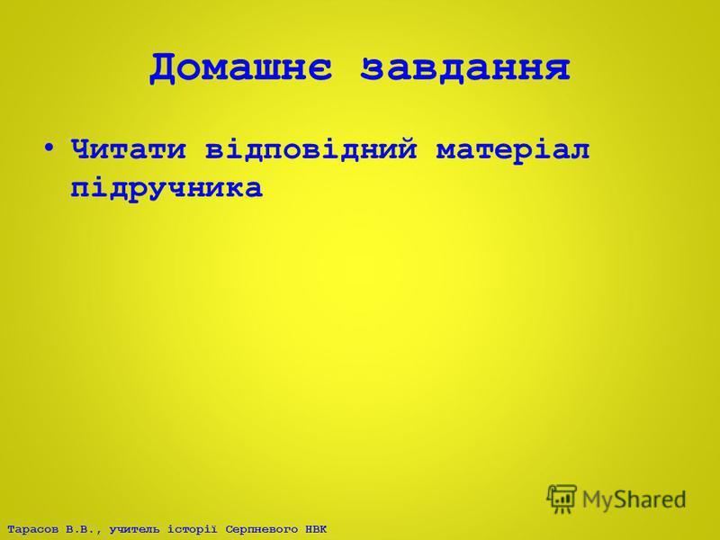 Тарасов В.В., учитель історії Серпневого НВК Домашнє завдання Читати відповідний матеріал підручника