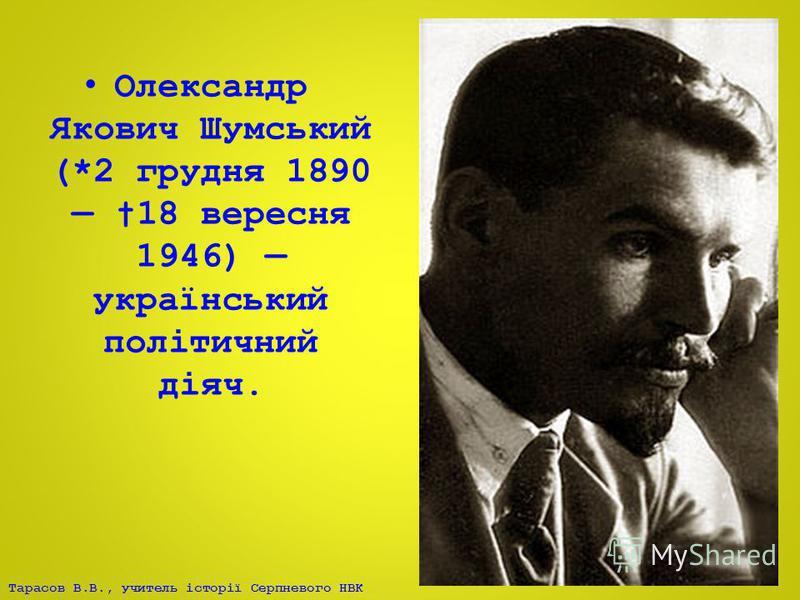Тарасов В.В., учитель історії Серпневого НВК Олександр Якович Шумський (*2 грудня 1890 18 вересня 1946) український політичний діяч.