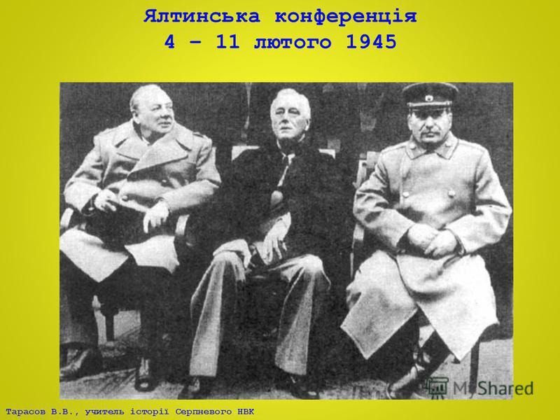 Тарасов В.В., учитель історії Серпневого НВК Ялтинська конференція 4 – 11 лютого 1945