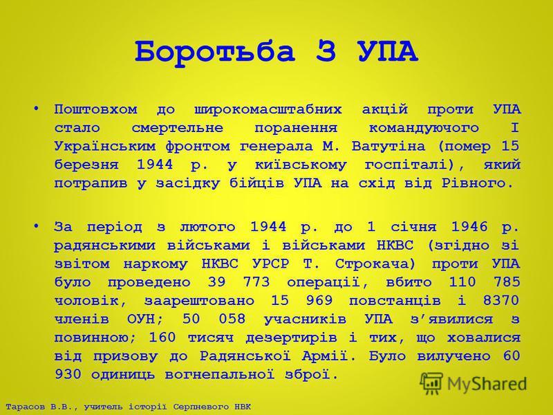 Тарасов В.В., учитель історії Серпневого НВК Боротьба З УПА Поштовхом до широкомасштабних акцій проти УПА стало смертельне поранення командуючого І Українським фронтом генерала М. Ватутіна (помер 15 березня 1944 р. у київському госпіталі), який потра