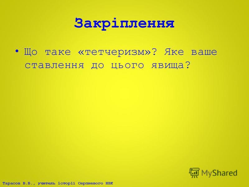 Тарасов В.В., учитель історії Серпневого НВК Закріплення Що таке «тетчеризм»? Яке ваше ставлення до цього явища?