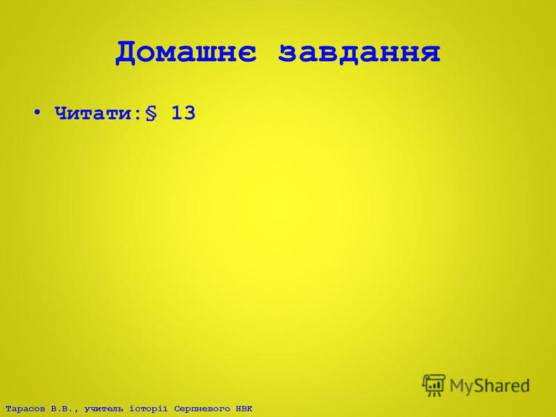 Тарасов В.В., учитель історії Серпневого НВК Домашнє завдання Читати:§ 13
