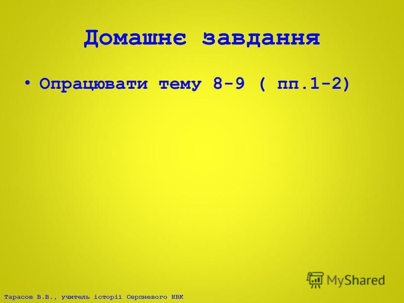 Тарасов В.В., учитель історії Серпневого НВК Домашнє завдання Опрацювати тему 8-9 ( пп.1-2)