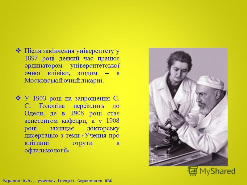 Тарасов В.В., учитель історії Серпневого НВК Після закінчення університету у 1897 році деякий час працює ординатором університетської очної клініки, згодом в Московській очній лікарні. У 1903 році на запрошення С. С. Головіна переїздить до Одеси, де