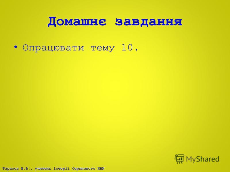 Тарасов В.В., учитель історії Серпневого НВК Домашнє завдання Опрацювати тему 10.