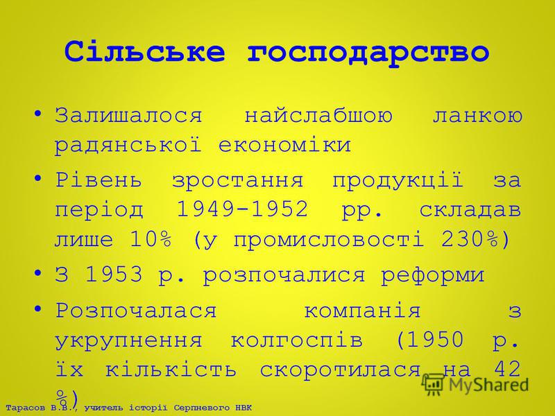 Тарасов В.В., учитель історії Серпневого НВК Сільське господарство Залишалося найслабшою ланкою радянської економіки Рівень зростання продукції за період 1949-1952 рр. складав лише 10% (у промисловості 230%) З 1953 р. розпочалися реформи Розпочалася