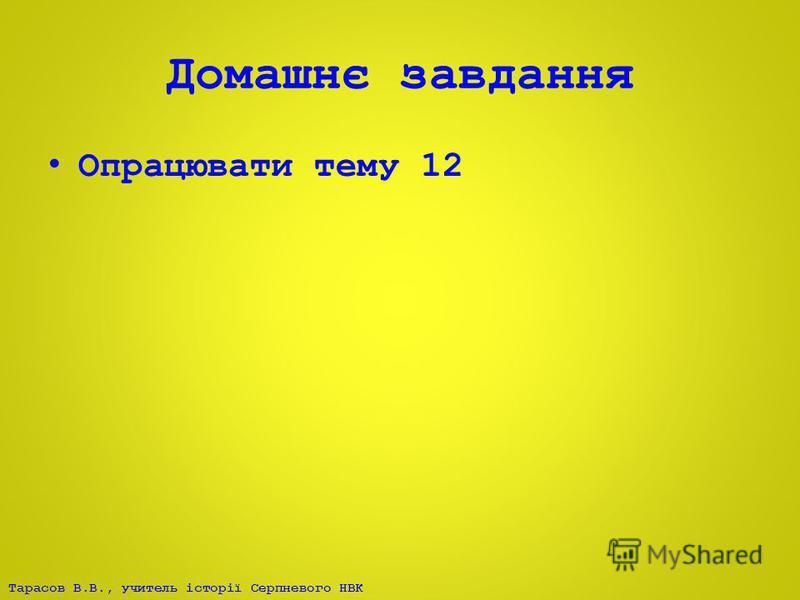 Тарасов В.В., учитель історії Серпневого НВК Домашнє завдання Опрацювати тему 12