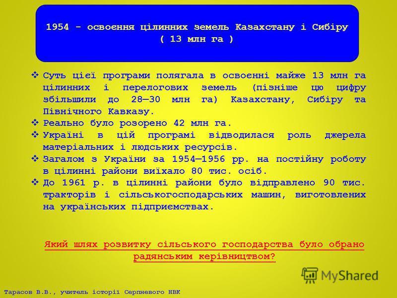 Тарасов В.В., учитель історії Серпневого НВК 1954 - освоєння цілинних земель Казахстану і Сибіру ( 13 млн га ) Суть цієї програми полягала в освоєнні майже 13 млн га цілинних і перелогових земель (пізніше цю цифру збільшили до 2830 млн га) Казахстану