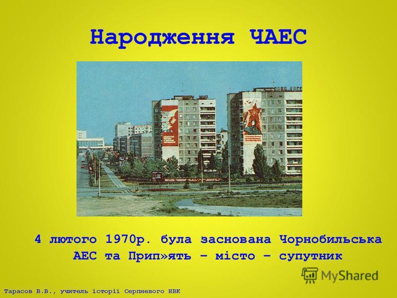Тарасов В.В., учитель історії Серпневого НВК Народження ЧАЕС 4 лютого 1970р. була заснована Чорнобильська АЕС та Прип»ять – місто – супутник