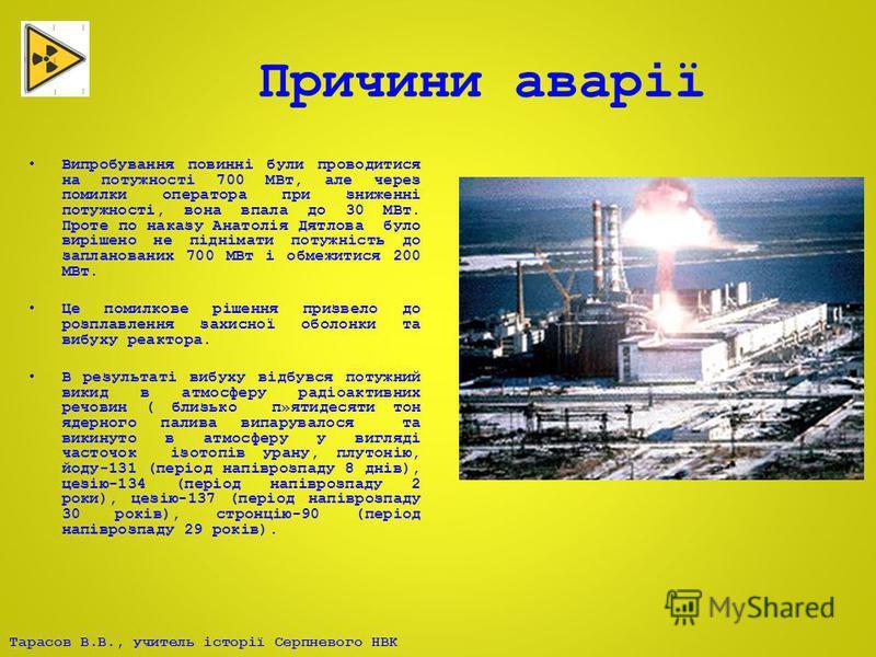 Тарасов В.В., учитель історії Серпневого НВК Причини аварії Випробування повинні були проводитися на потужності 700 МВт, але через помилки оператора при зниженні потужності, вона впала до 30 МВт. Проте по наказу Анатолія Дятлова було вирішено не підн