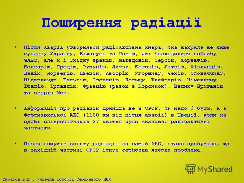 Тарасов В.В., учитель історії Серпневого НВК Поширення радіації Після аварії утворилася радіоактивна хмара, яка накрила не лише сучасну Україну, Білорусь та Росію, які знаходилися поблизу ЧАЕС, але й і Східну Фракію, Македонію, Сербію, Хорватію, Болг