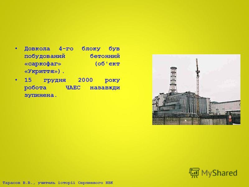 Тарасов В.В., учитель історії Серпневого НВК Довкола 4-го блоку був побудований бетонний «саркофаг» (об'єкт «Укриття»). 15 грудня 2000 року робота ЧАЕС назавжди зупинена.