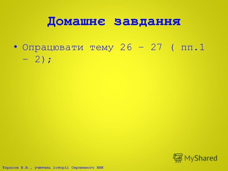 Тарасов В.В., учитель історії Серпневого НВК Домашнє завдання Опрацювати тему 26 – 27 ( пп.1 – 2);