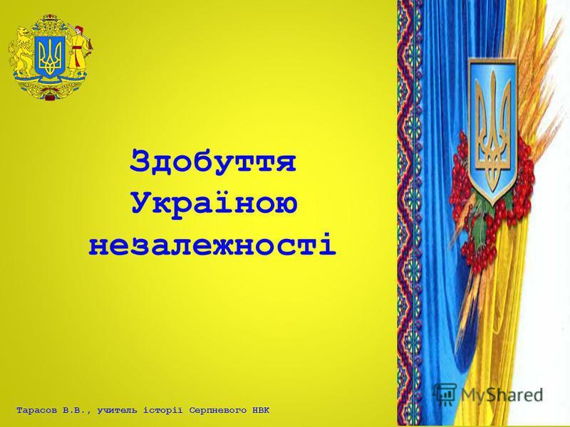 Тарасов В.В., учитель історії Серпневого НВК Здобуття Україною незалежності