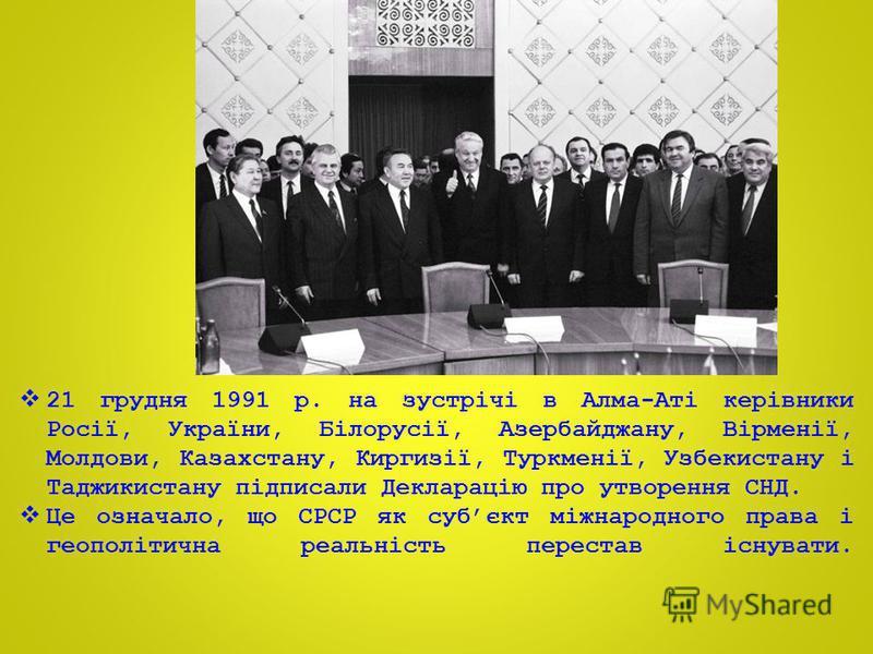 21 грудня 1991 р. на зустрічі в Алма-Аті керівники Росії, України, Білорусії, Азербайджану, Вірменії, Молдови, Казахстану, Киргизії, Туркменії, Узбекистану і Таджикистану підписали Декларацію про утворення СНД. Це означало, що СРСР як субєкт міжнарод