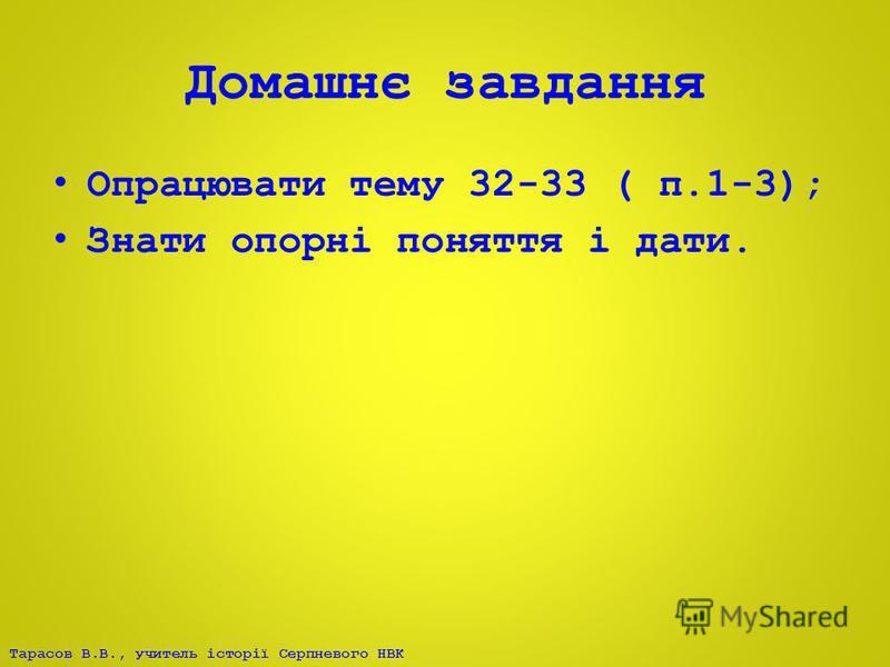 Тарасов В.В., учитель історії Серпневого НВК Домашнє завдання Опрацювати тему 32-33 ( п.1-3); Знати опорні поняття і дати.