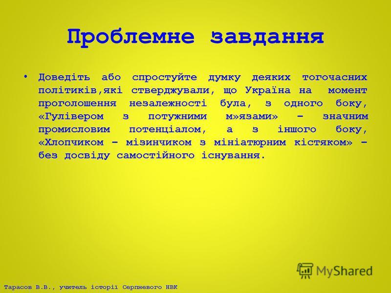 Тарасов В.В., учитель історії Серпневого НВК Проблемне завдання Доведіть або спростуйте думку деяких тогочасних політиків,які стверджували, що Україна на момент проголошення незалежності була, з одного боку, «Гулівером з потужними м»язами» – значним
