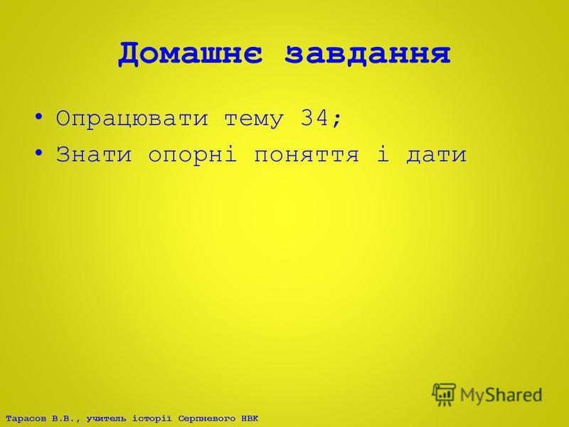 Тарасов В.В., учитель історії Серпневого НВК Домашнє завдання Опрацювати тему 34; Знати опорні поняття і дати