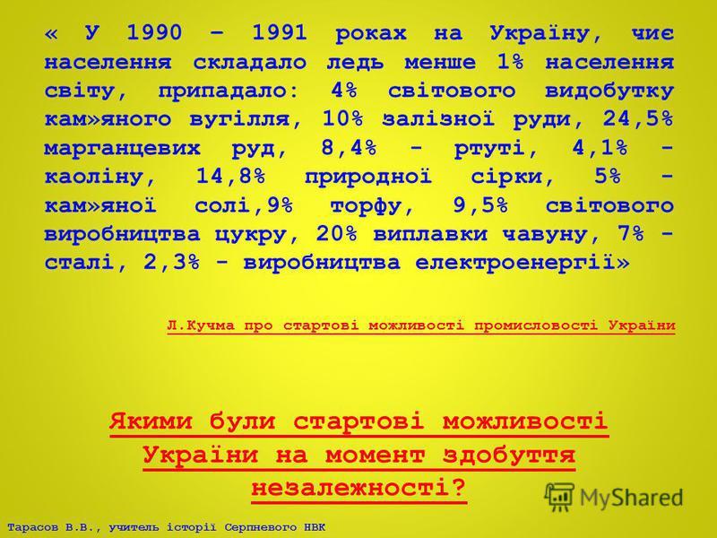 Тарасов В.В., учитель історії Серпневого НВК « У 1990 – 1991 роках на Україну, чиє населення складало ледь менше 1% населення світу, припадало: 4% світового видобутку кам»яного вугілля, 10% залізної руди, 24,5% марганцевих руд, 8,4% - ртуті, 4,1% - к