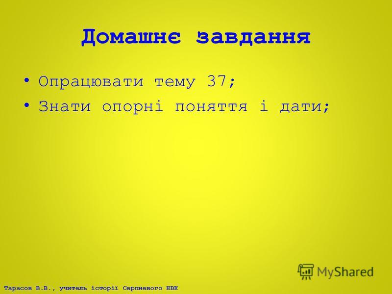 Тарасов В.В., учитель історії Серпневого НВК Домашнє завдання Опрацювати тему 37; Знати опорні поняття і дати;