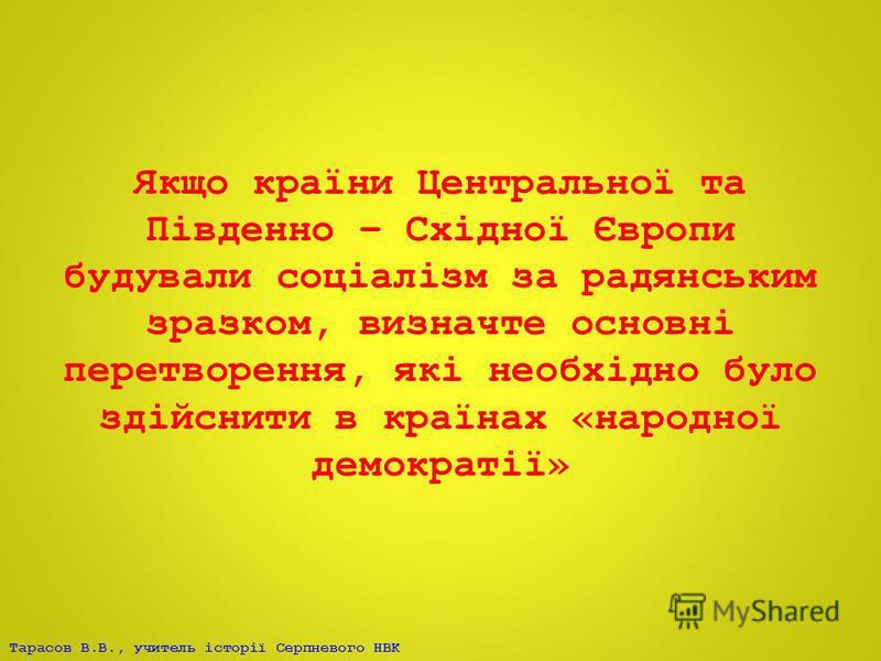 Тарасов В.В., учитель історії Серпневого НВК Якщо країни Центральної та Південно – Східної Європи будували соціалізм за радянським зразком, визначте основні перетворення, які необхідно було здійснити в країнах «народної демократії»
