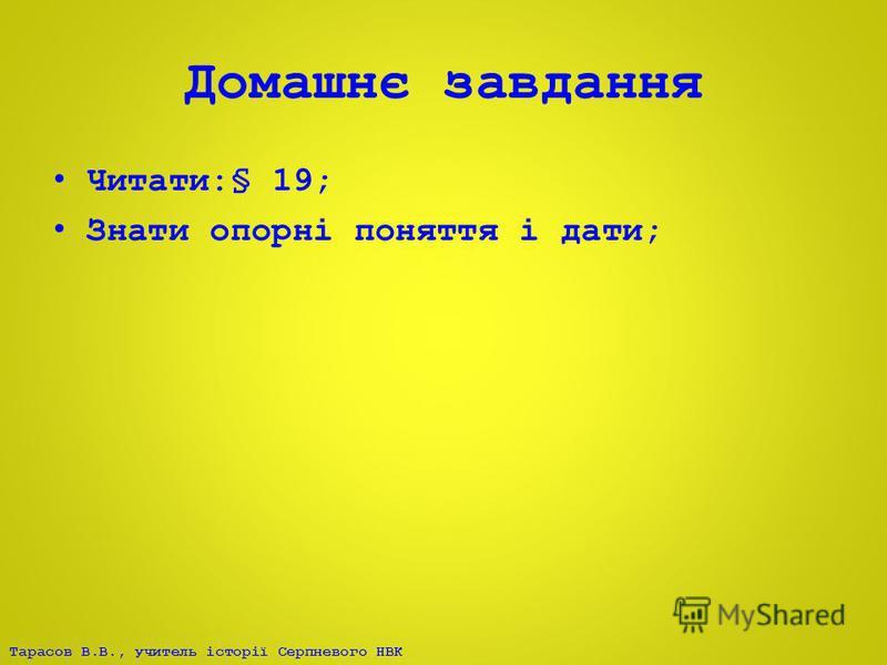 Тарасов В.В., учитель історії Серпневого НВК Домашнє завдання Читати:§ 19; Знати опорні поняття і дати;