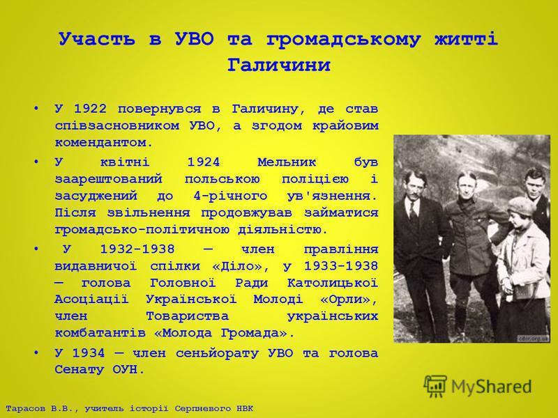 Тарасов В.В., учитель історії Серпневого НВК Участь в УВО та громадському житті Галичини У 1922 повернувся в Галичину, де став співзасновником УВО, а згодом крайовим комендантом. У квітні 1924 Мельник був заарештований польською поліцією і засуджений