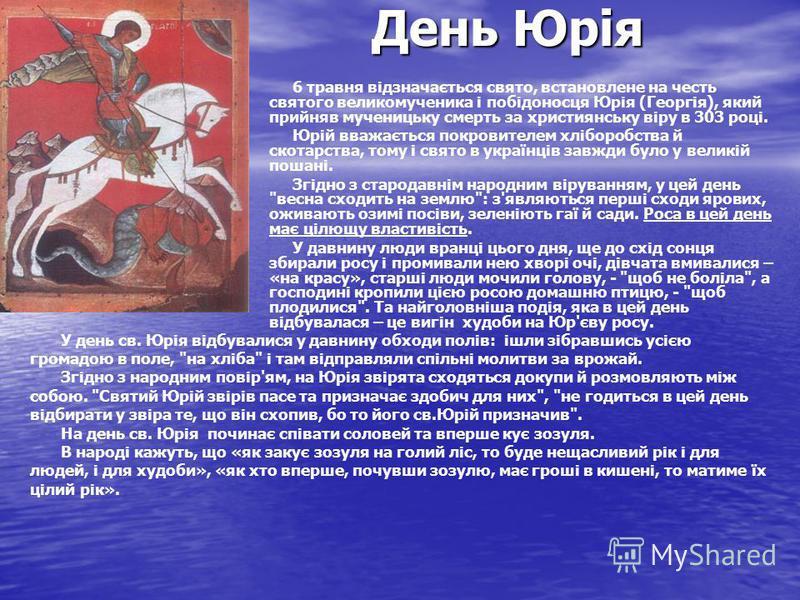 День Юрія 6 травня відзначається свято, встановлене на честь святого великомученика і побідоносця Юрія (Георгія), який прийняв мученицьку смерть за християнську віру в 303 році. Юрій вважається покровителем хліборобства й скотарства, тому і свято в у