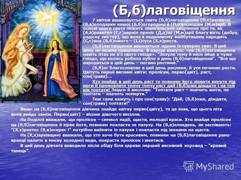 (Б,б)лаговіщення 7 квітня вшановується свято (Б,б)лаговіщення (П,п)ресвятої (В,в)олодарки нашої (Б,б)огородиці й (П,п)ріснодіви (М,м)арії. В основі цього свята лежить євангельське свідчення про те, як (А,а)рхангел (Г,г)авриїл приніс (Д,д)іві (М,м)арі