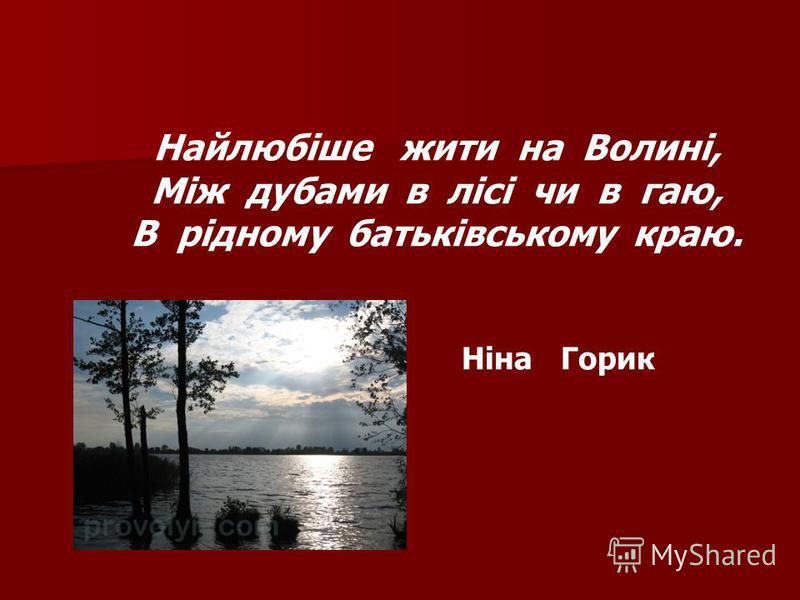 Найлюбіше жити на Волині, Між дубами в лісі чи в гаю, В рідному батьківському краю. Ніна Горик