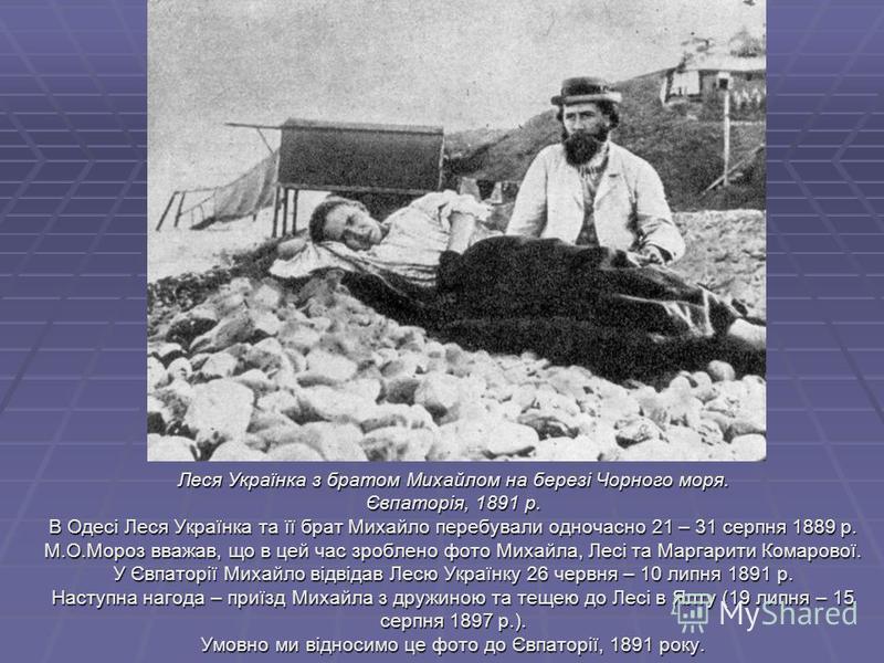 Леся Українка з братом Михайлом на березі Чорного моря. Євпаторія, 1891 р. В Одесі Леся Українка та її брат Михайло перебували одночасно 21 – 31 серпня 1889 р. М.О.Мороз вважав, що в цей час зроблено фото Михайла, Лесі та Маргарити Комарової. У Євпат