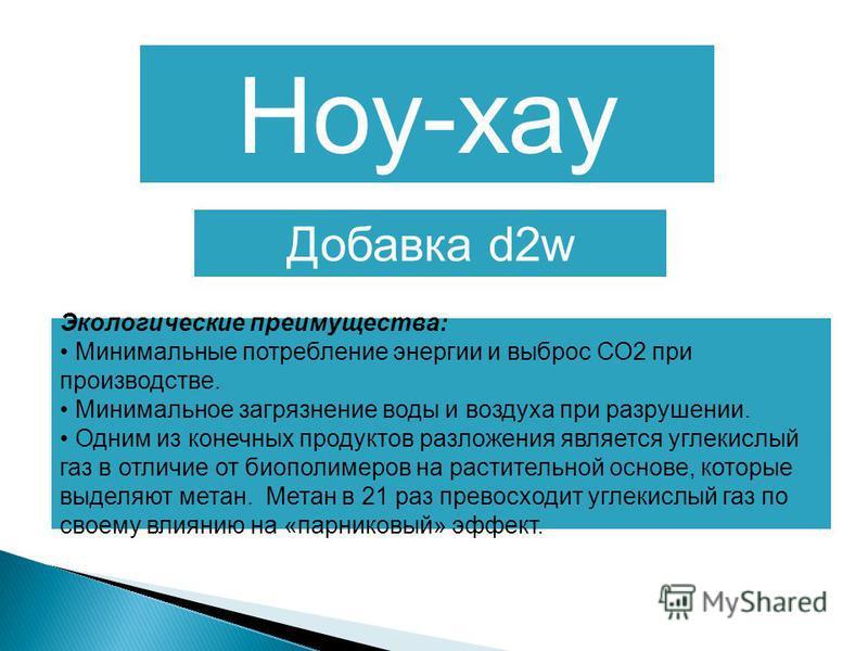 Ноу-хау Добавка d2w Экологические преимущества: Минимальные потребление энергии и выброс СО2 при производстве. Минимальное загрязнение воды и воздуха при разрушении. Одним из конечных продуктов разложения является углекислый газ в отличие от биополим