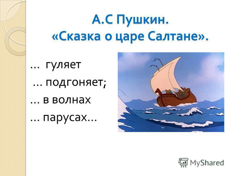 А. С Пушкин. « Сказка о царе Салтане ». … гуляет … подгоняет ; … в волнах … парусах …