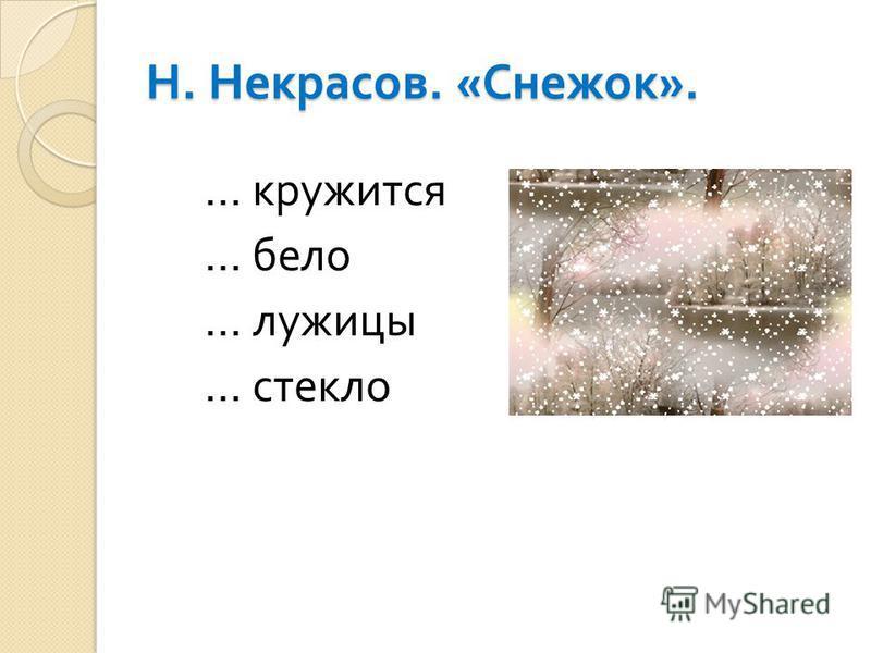 Н. Некрасов. « Снежок ». … кружится … бело … лужицы … стекло
