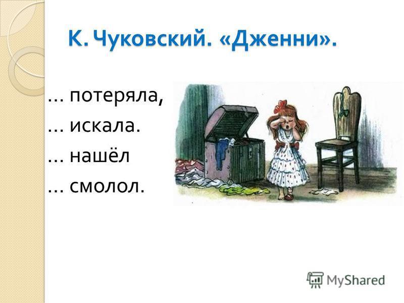 К. Чуковский. « Дженни ». … потеряла, … искала. … нашёл … смолол.